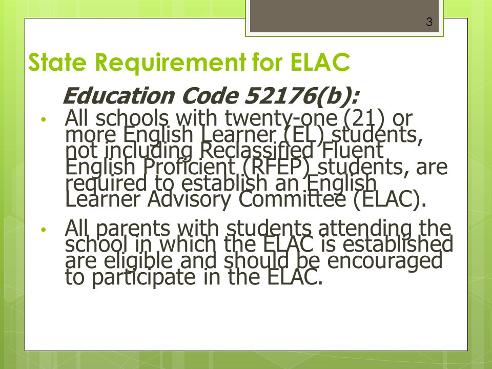 3 State Requirement for ELAC Education Code 52176(b): All schools with twenty-one (21) or more English Learner (EL) students, not including Reclassifi