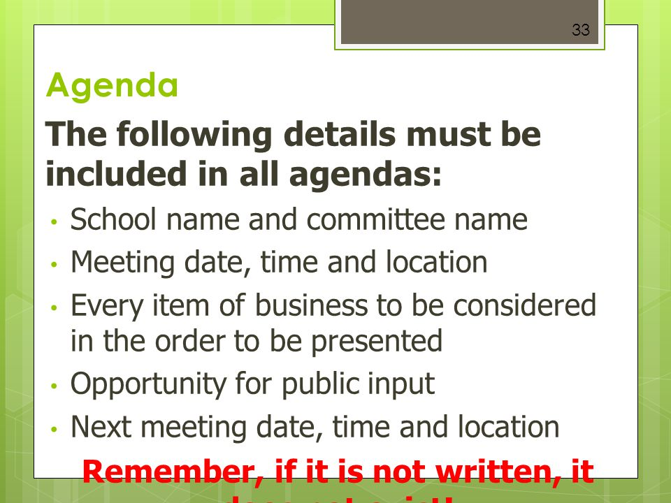 33 Agenda The following details must be included in all agendas: School name and committee name Meeting date, time and location Every item of business