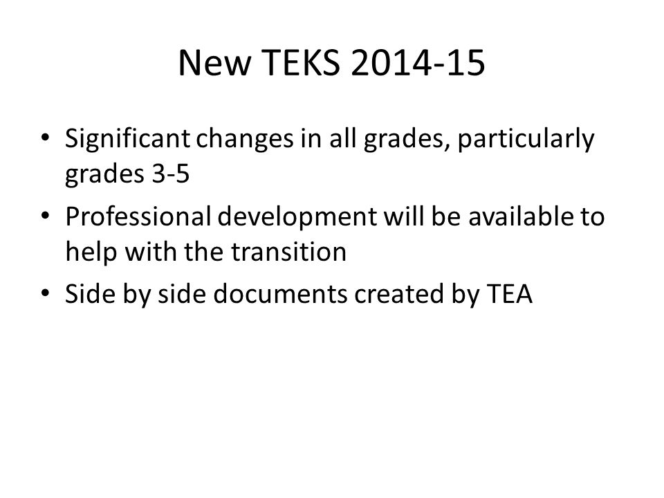 New TEKS 2014-15 Significant changes in all grades, particularly grades 3-5 Professional development will be available to help with the transition Side by side documents created by TEA