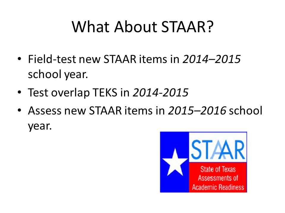 What About STAAR. Field-test new STAAR items in 2014–2015 school year.