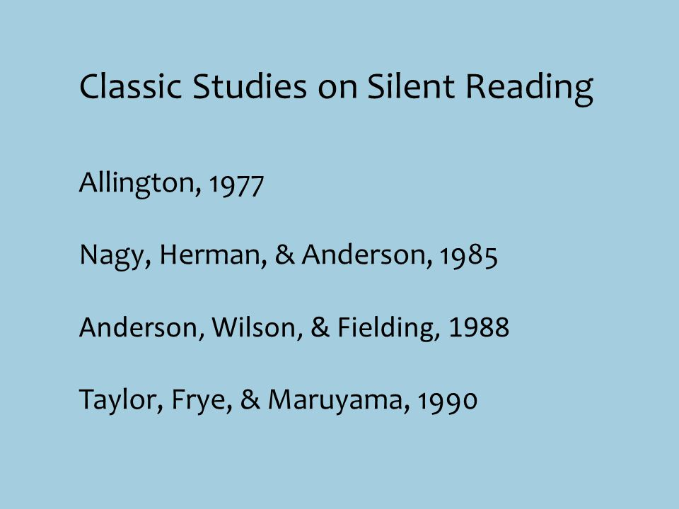 Allington, 1977 Nagy, Herman, & Anderson, 1985 Anderson, Wilson, & Fielding, 1988 Taylor, Frye, & Maruyama, 1990 Classic Studies on Silent Reading