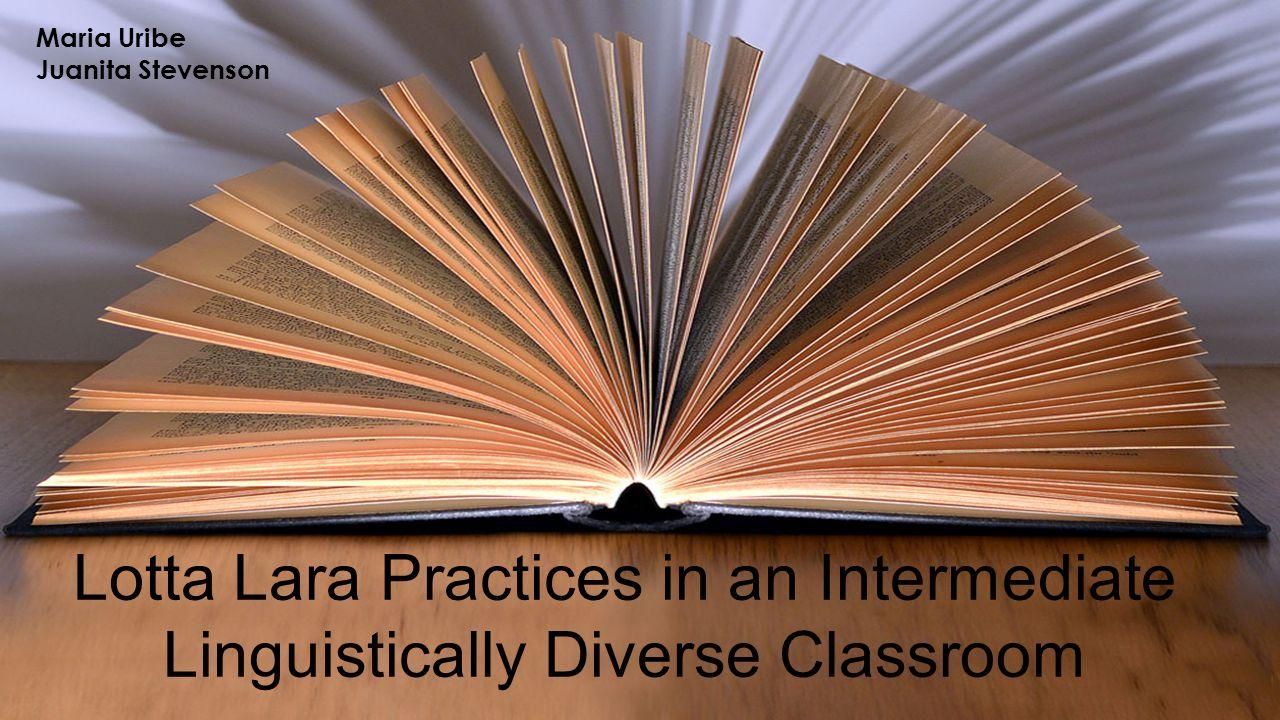 Lotta Lara Practices in an Intermediate Linguistically Diverse Classroom Maria Uribe Juanita Stevenson