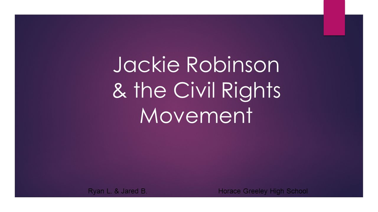 Jackie Robinson & the Civil Rights Movement Ryan L. & Jared B. Horace Greeley High School