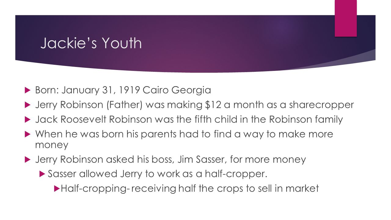Jackie's Youth  Born: January 31, 1919 Cairo Georgia  Jerry Robinson (Father) was making $12 a month as a sharecropper  Jack Roosevelt Robinson was