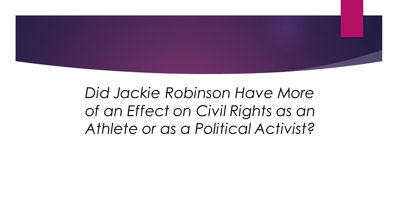 Did Jackie Robinson Have More of an Effect on Civil Rights as an Athlete or as a Political Activist?