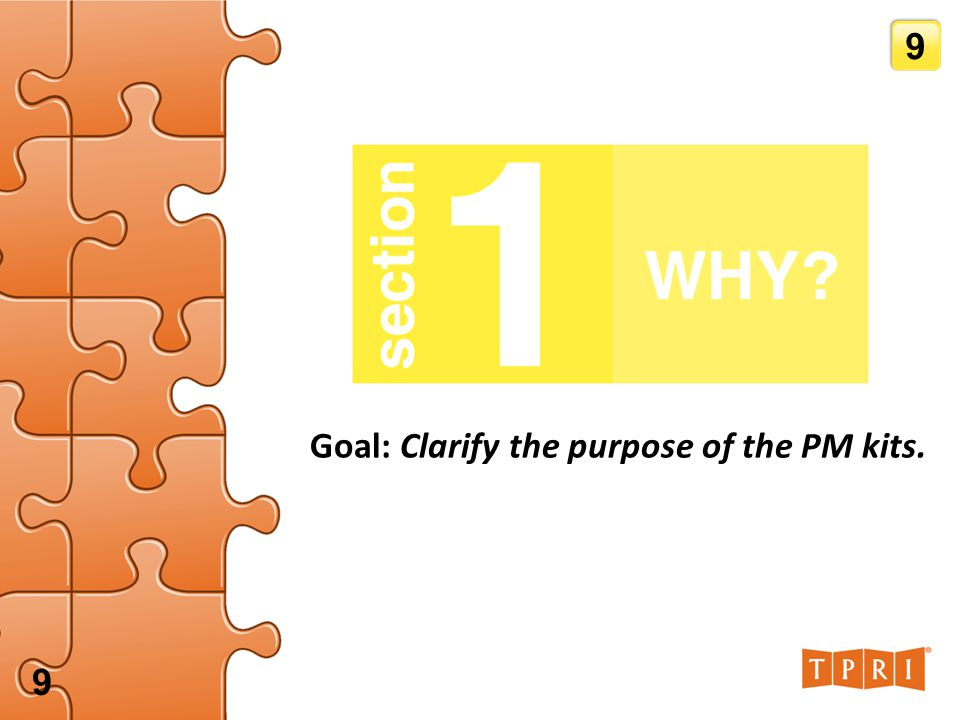 SECTION 1: WHY? Goal: Clarify the purpose of the PM kits. 9 9