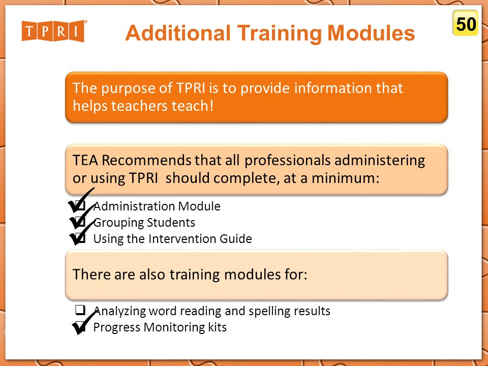 Additional Training Modules 50 The purpose of TPRI is to provide information that helps teachers teach! TEA Recommends that all professionals administ
