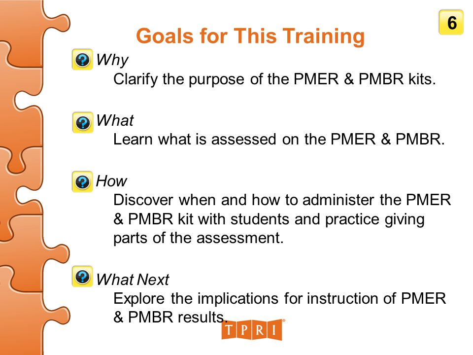 Goals for This Training Why Clarify the purpose of the PMER & PMBR kits. What Learn what is assessed on the PMER & PMBR. How Discover when and how to