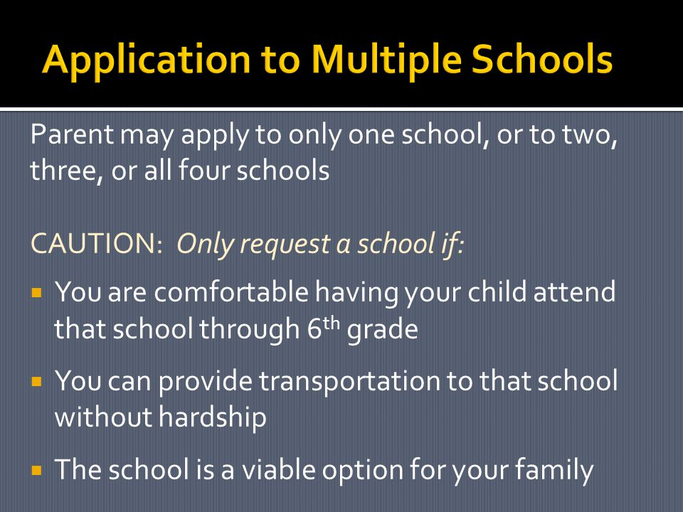Parent may apply to only one school, or to two, three, or all four schools CAUTION: Only request a school if:  You are comfortable having your child attend that school through 6 th grade  You can provide transportation to that school without hardship  The school is a viable option for your family