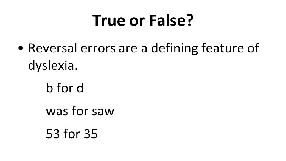 True or False? Reversal errors are a defining feature of dyslexia. b for d was for saw 53 for 35