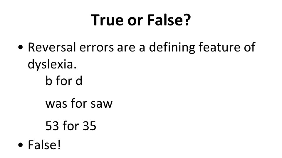 True or False? Reversal errors are a defining feature of dyslexia. b for d was for saw 53 for 35 False!