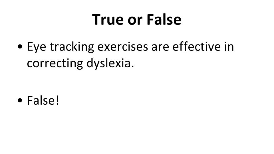 True or False Eye tracking exercises are effective in correcting dyslexia. False!