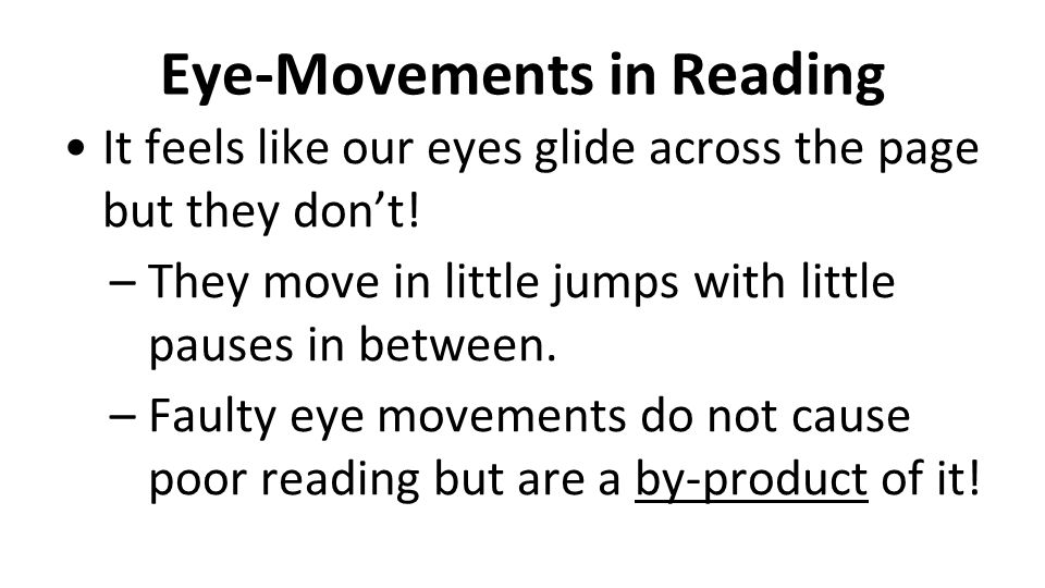 Eye-Movements in Reading It feels like our eyes glide across the page but they don't! –They move in little jumps with little pauses in between. –Fault