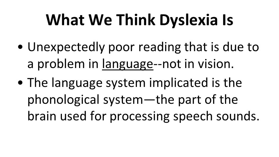 What We Think Dyslexia Is Unexpectedly poor reading that is due to a problem in language--not in vision. The language system implicated is the phonolo