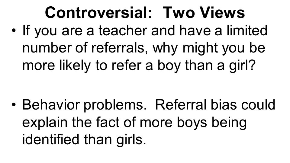 Controversial: Two Views If you are a teacher and have a limited number of referrals, why might you be more likely to refer a boy than a girl? Behavio