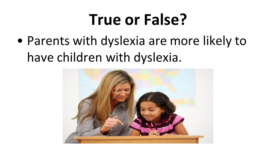True or False? Parents with dyslexia are more likely to have children with dyslexia.