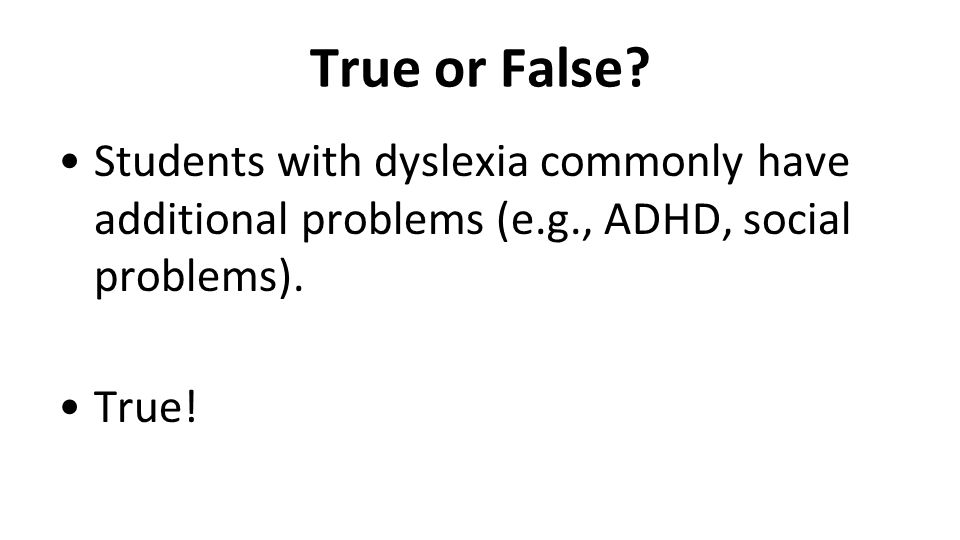 True or False? Students with dyslexia commonly have additional problems (e.g., ADHD, social problems). True!