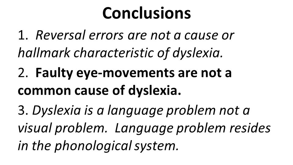 Conclusions 1. Reversal errors are not a cause or hallmark characteristic of dyslexia. 2. Faulty eye-movements are not a common cause of dyslexia. 3.
