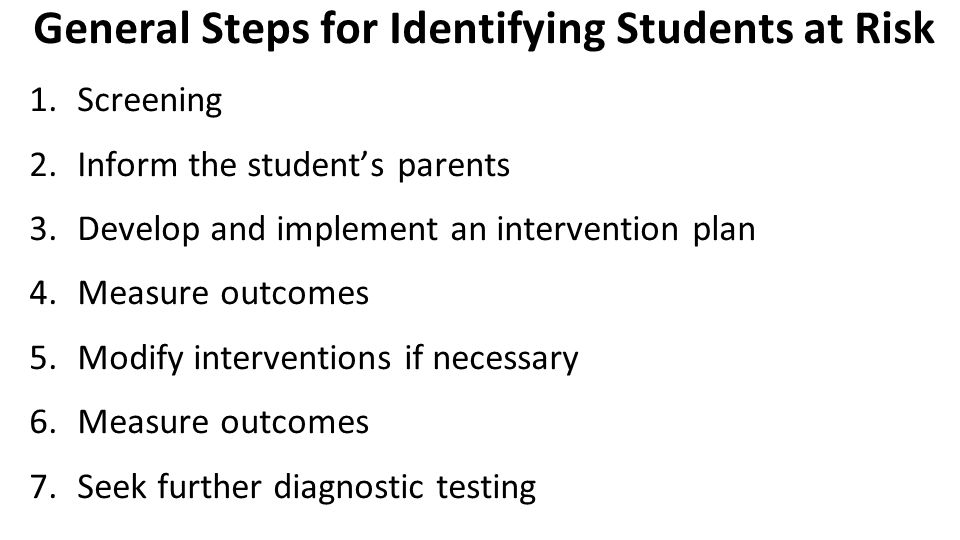 General Steps for Identifying Students at Risk 1.Screening 2.Inform the student's parents 3.Develop and implement an intervention plan 4.Measure outco