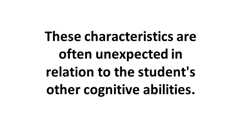These characteristics are often unexpected in relation to the student's other cognitive abilities.