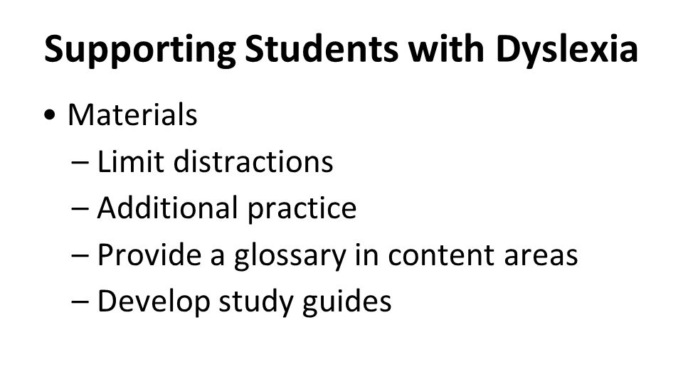 Supporting Students with Dyslexia Materials –Limit distractions –Additional practice –Provide a glossary in content areas –Develop study guides