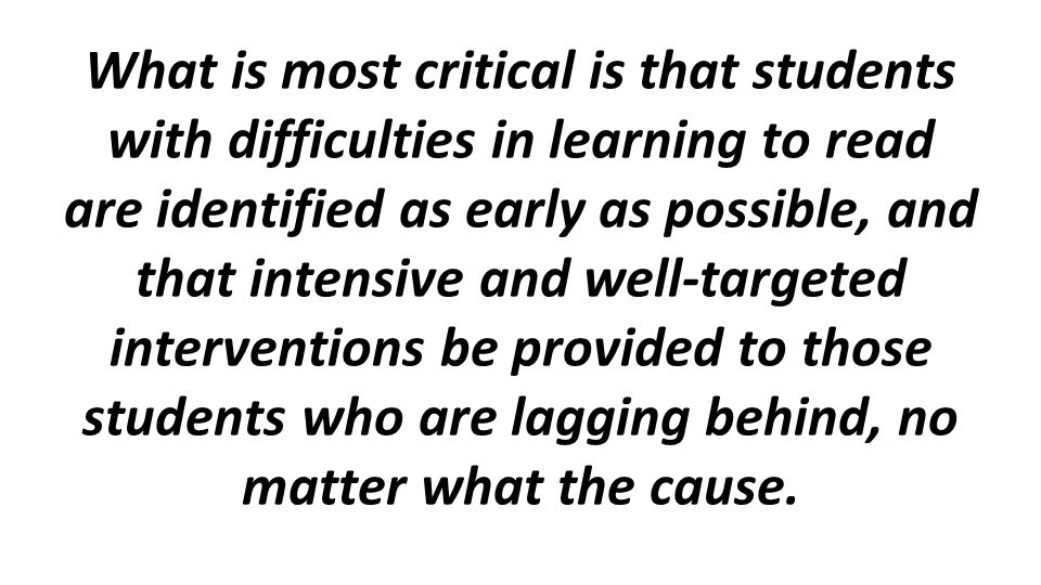 What is most critical is that students with difficulties in learning to read are identified as early as possible, and that intensive and well-targeted