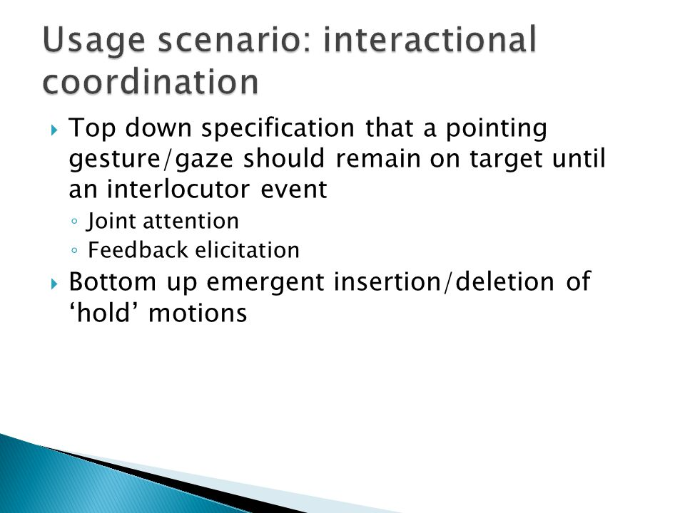  Top down specification that a pointing gesture/gaze should remain on target until an interlocutor event ◦ Joint attention ◦ Feedback elicitation  Bottom up emergent insertion/deletion of 'hold' motions