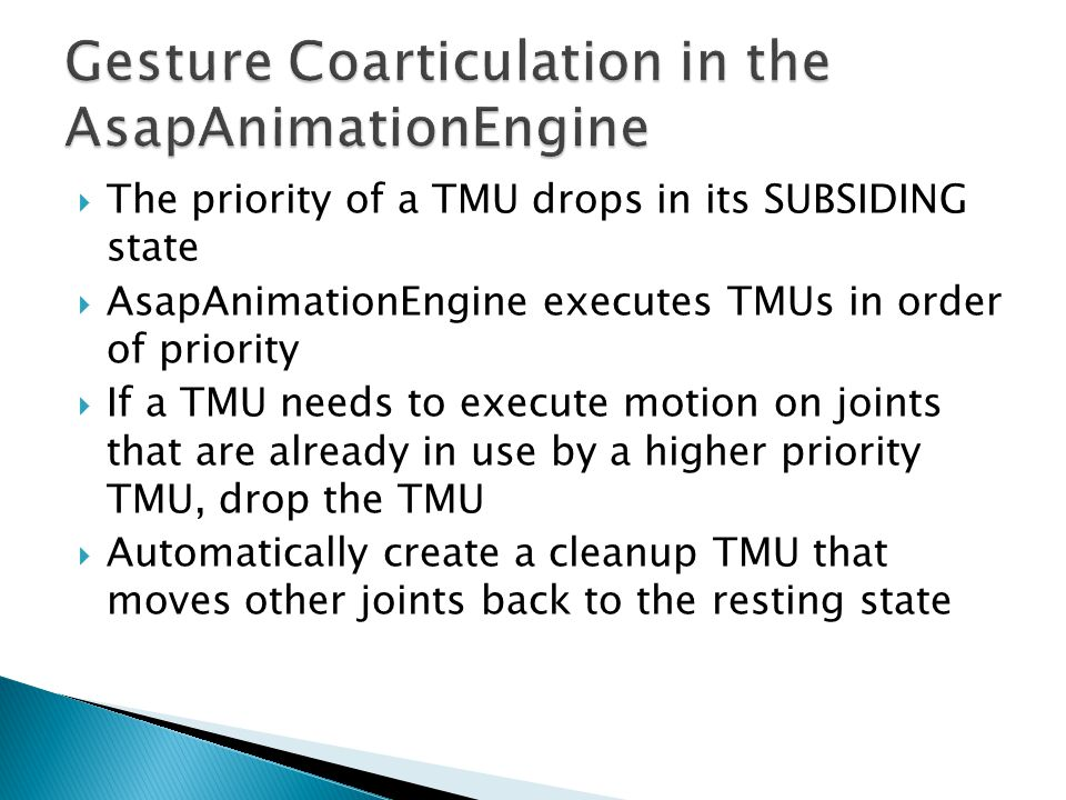  The priority of a TMU drops in its SUBSIDING state  AsapAnimationEngine executes TMUs in order of priority  If a TMU needs to execute motion on joints that are already in use by a higher priority TMU, drop the TMU  Automatically create a cleanup TMU that moves other joints back to the resting state