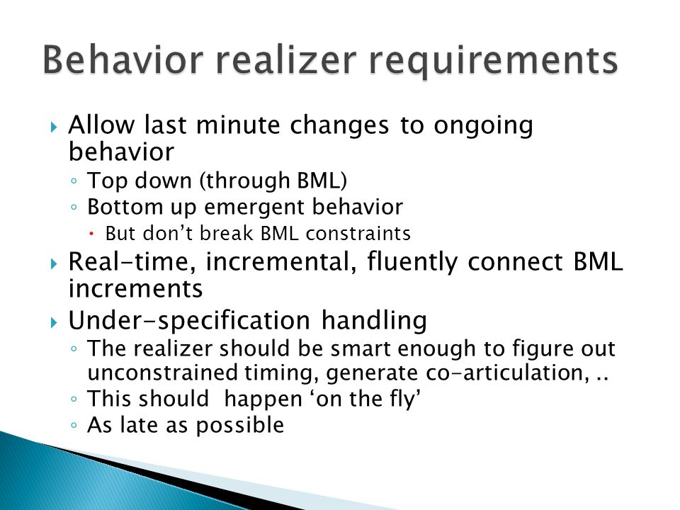  Allow last minute changes to ongoing behavior ◦ Top down (through BML) ◦ Bottom up emergent behavior  But don't break BML constraints  Real-time, incremental, fluently connect BML increments  Under-specification handling ◦ The realizer should be smart enough to figure out unconstrained timing, generate co-articulation,..