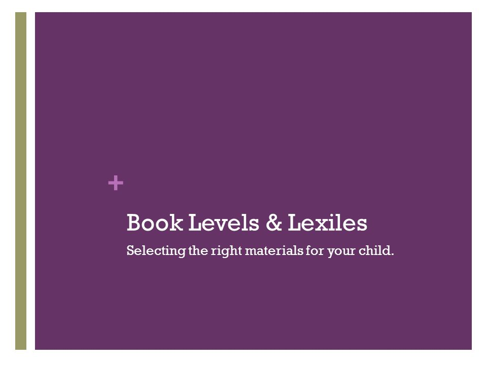 + Book Levels & Lexiles Selecting the right materials for your child.