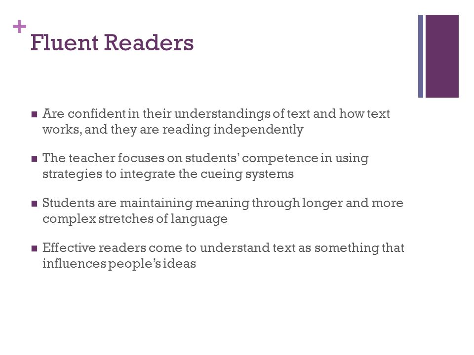 + Fluent Readers Are confident in their understandings of text and how text works, and they are reading independently The teacher focuses on students'
