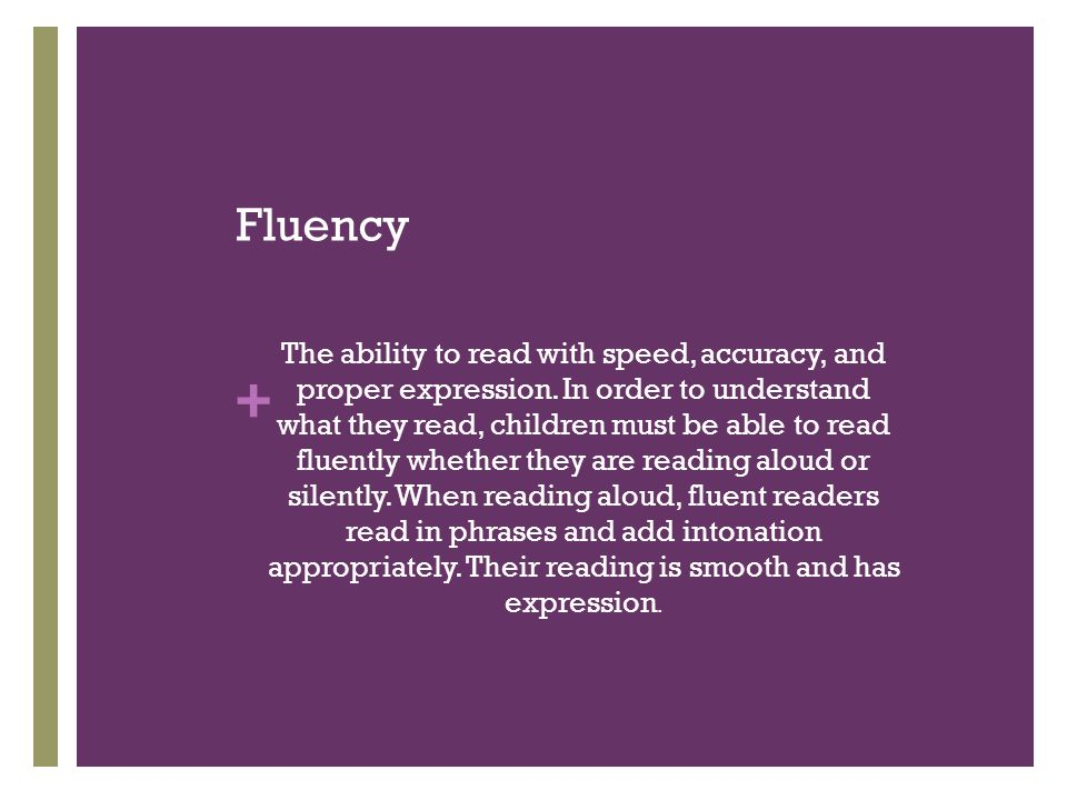 + Fluency The ability to read with speed, accuracy, and proper expression. In order to understand what they read, children must be able to read fluent