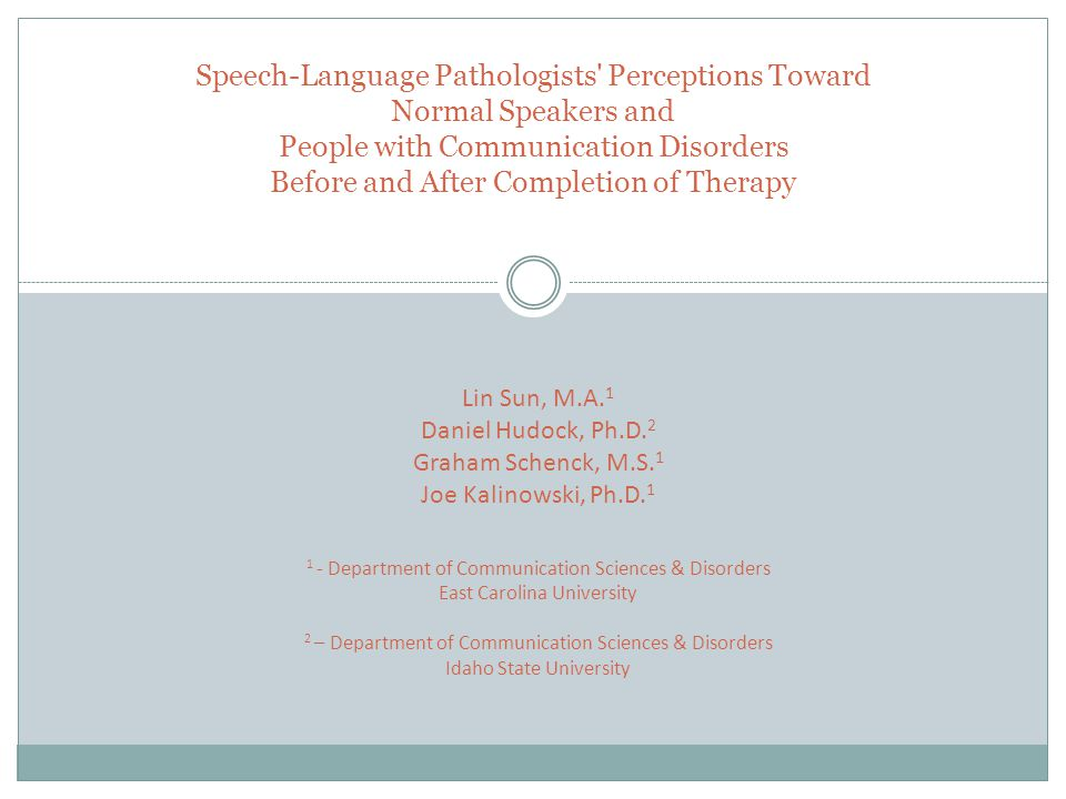 Speech-Language Pathologists Perceptions Toward Normal Speakers and People with Communication Disorders Before and After Completion of Therapy Lin Sun, M.A.