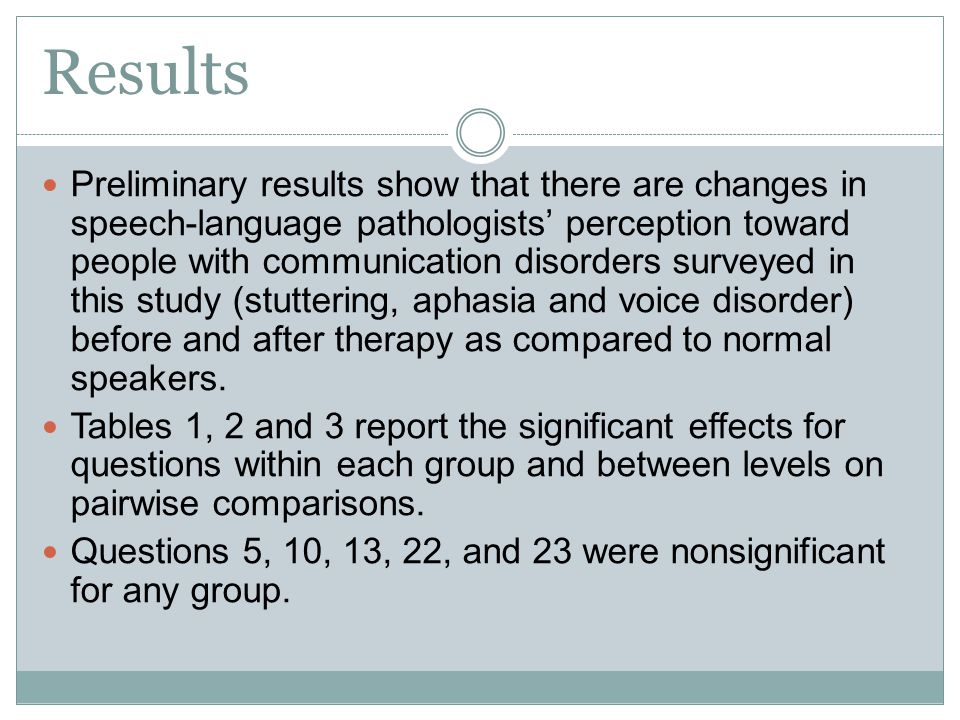 Results Preliminary results show that there are changes in speech-language pathologists' perception toward people with communication disorders surveyed in this study (stuttering, aphasia and voice disorder) before and after therapy as compared to normal speakers.