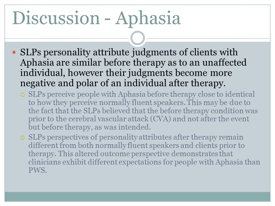 Discussion - Aphasia SLPs personality attribute judgments of clients with Aphasia are similar before therapy as to an unaffected individual, however their judgments become more negative and polar of an individual after therapy.