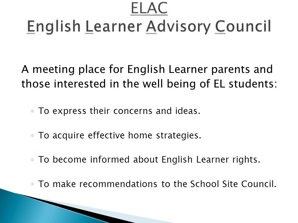 A meeting place for English Learner parents and those interested in the well being of EL students: ◦ To express their concerns and ideas.