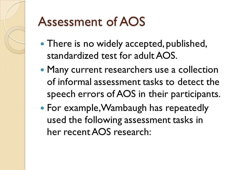 Assessment of AOS There is no widely accepted, published, standardized test for adult AOS. Many current researchers use a collection of informal asses