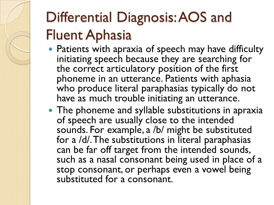 Differential Diagnosis: AOS and Fluent Aphasia Patients with apraxia of speech may have difficulty initiating speech because they are searching for th