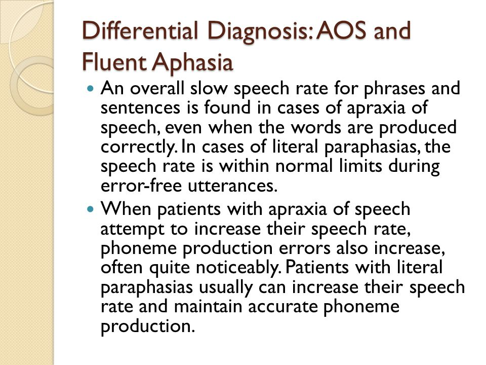 Differential Diagnosis: AOS and Fluent Aphasia An overall slow speech rate for phrases and sentences is found in cases of apraxia of speech, even when