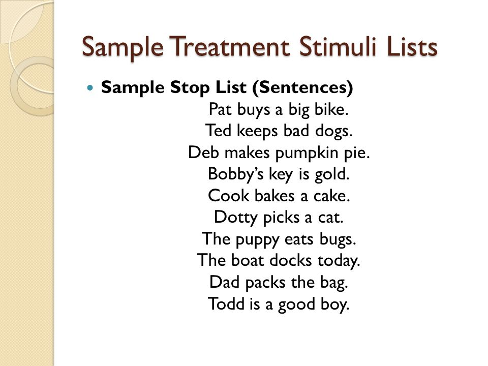 Sample Treatment Stimuli Lists Sample Stop List (Sentences) Pat buys a big bike. Ted keeps bad dogs. Deb makes pumpkin pie. Bobby's key is gold. Cook