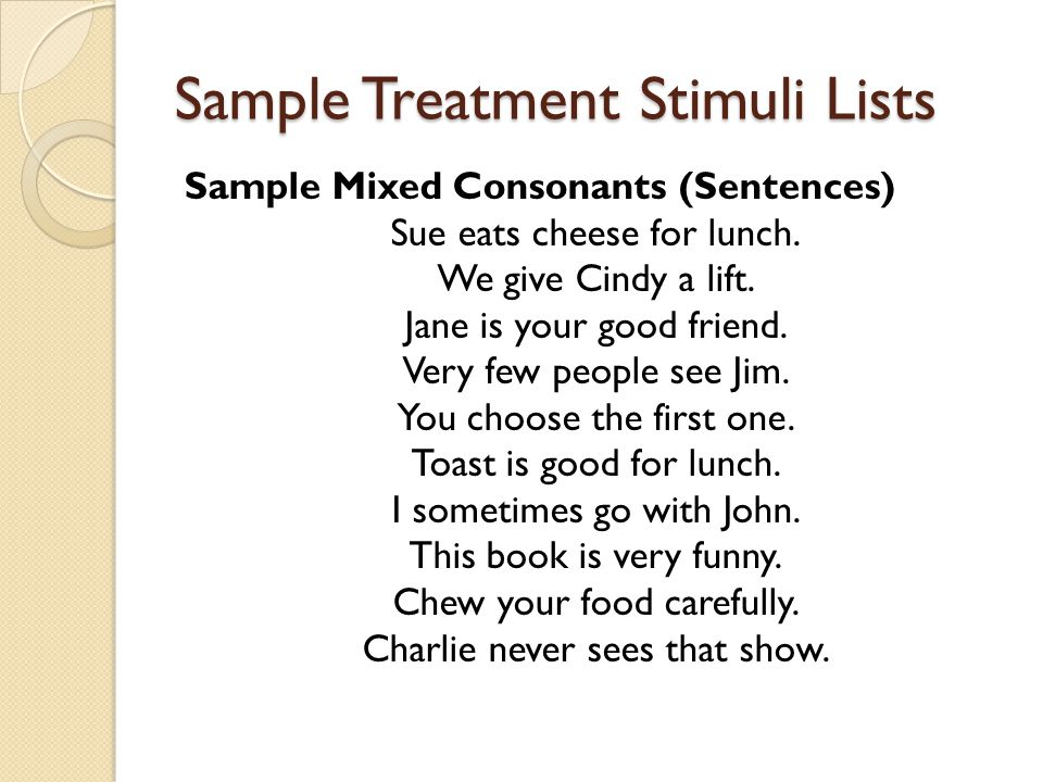 Sample Treatment Stimuli Lists Sample Mixed Consonants (Sentences) Sue eats cheese for lunch. We give Cindy a lift. Jane is your good friend. Very few