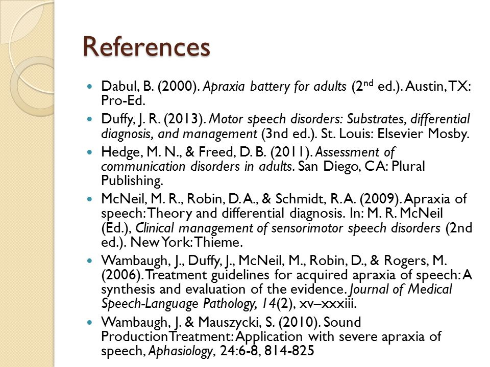 References Dabul, B. (2000). Apraxia battery for adults (2 nd ed.). Austin, TX: Pro-Ed. Duffy, J. R. (2013). Motor speech disorders: Substrates, diffe