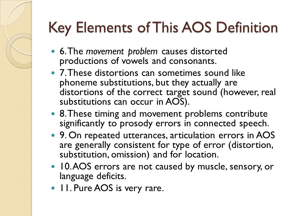 Primary Clinical Characteristics of AOS The following six behaviors are strongly indicative of apraxia of speech when, as a group, they are present in a patient's speech (Wambaugh, Duffy, McNeil, Robin, & Rogers, 2006): The patient demonstrates prosody abnormalities.