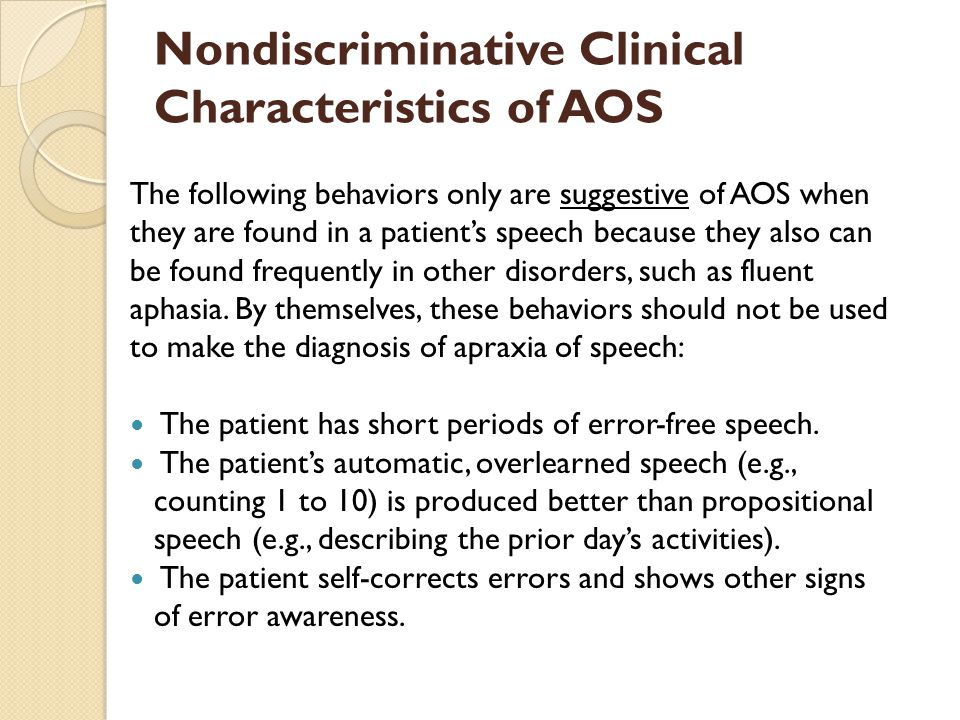 Differential Diagnosis: AOS and Fluent Aphasia An overall slow speech rate for phrases and sentences is found in cases of apraxia of speech, even when the words are produced correctly.