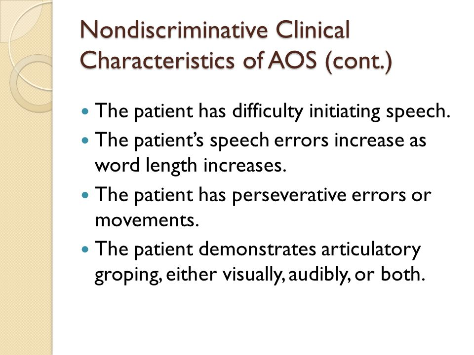 Nondiscriminative Clinical Characteristics of AOS (cont.) The patient has difficulty initiating speech. The patient's speech errors increase as word l