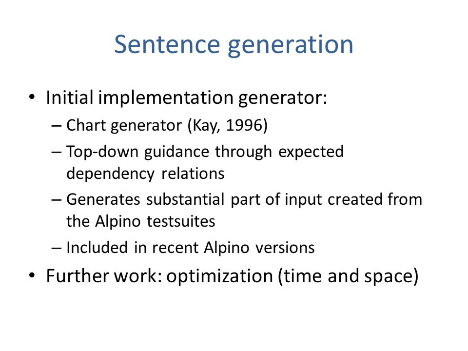 Sentence generation Initial implementation generator: – Chart generator (Kay, 1996) – Top-down guidance through expected dependency relations – Genera