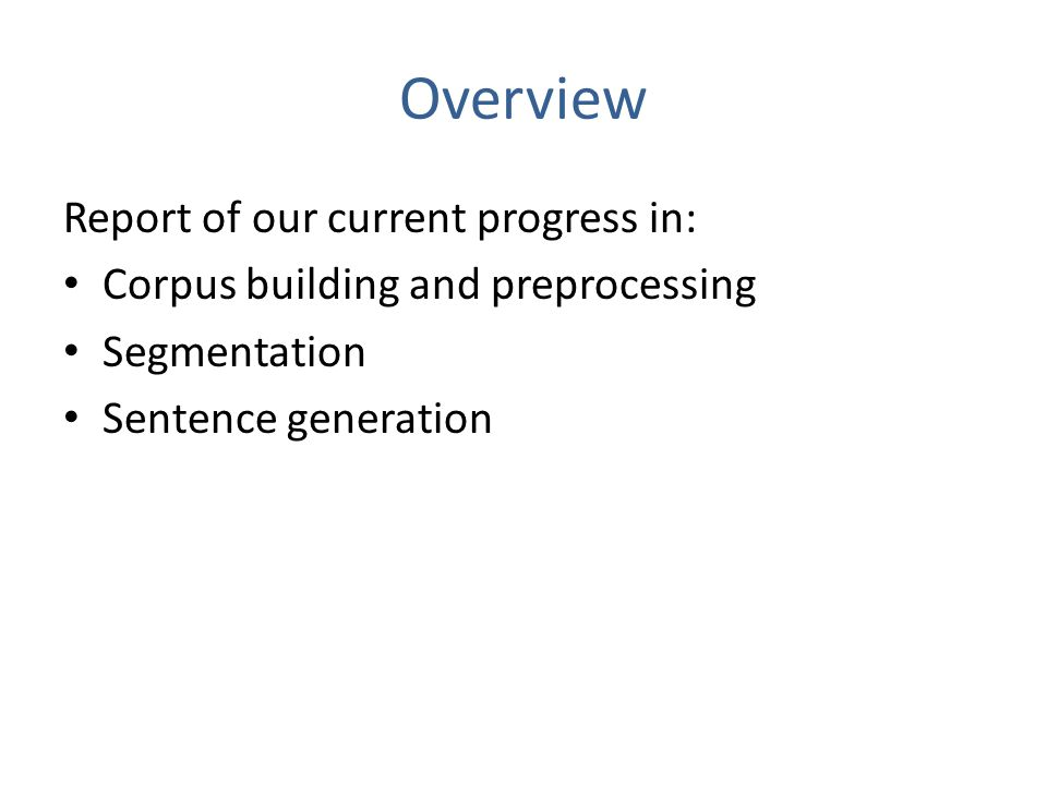 Overview Report of our current progress in: Corpus building and preprocessing Segmentation Sentence generation