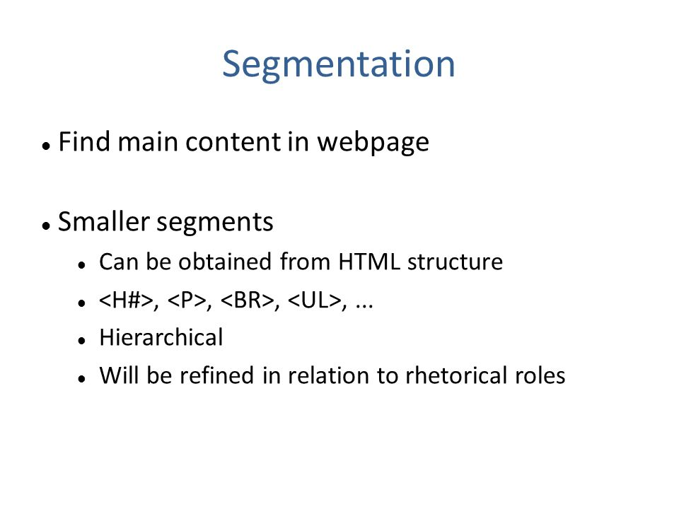 Segmentation Find main content in webpage Smaller segments Can be obtained from HTML structure,,,,... Hierarchical Will be refined in relation to rhet