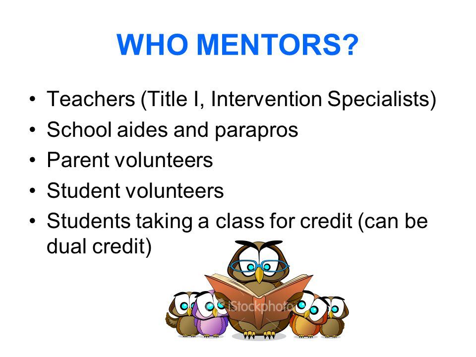 WHO MENTORS? Teachers (Title I, Intervention Specialists) School aides and parapros Parent volunteers Student volunteers Students taking a class for c