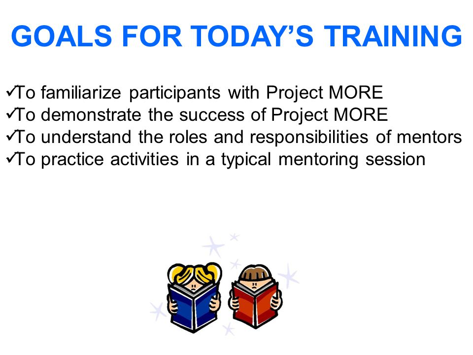 To familiarize participants with Project MORE To demonstrate the success of Project MORE To understand the roles and responsibilities of mentors To practice activities in a typical mentoring session GOALS FOR TODAY'S TRAINING